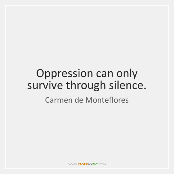 Oppression can only survive through silence.