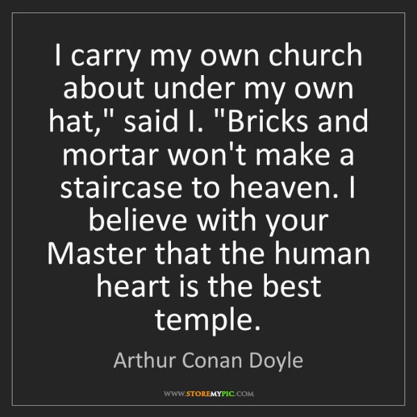 "Arthur Conan Doyle: I carry my own church about under my own hat,"" said I...."