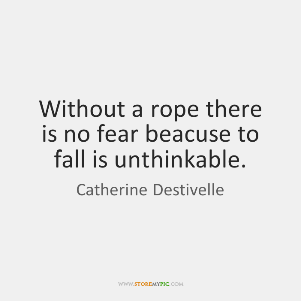 Without a rope there is no fear beacuse to fall is unthinkable.