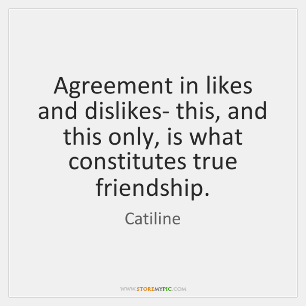 Agreement in likes and dislikes- this, and this only, is what constitutes ...