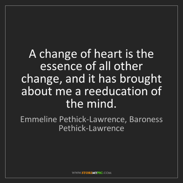 Emmeline Pethick-Lawrence, Baroness Pethick-Lawrence: A change of heart is the essence of all other