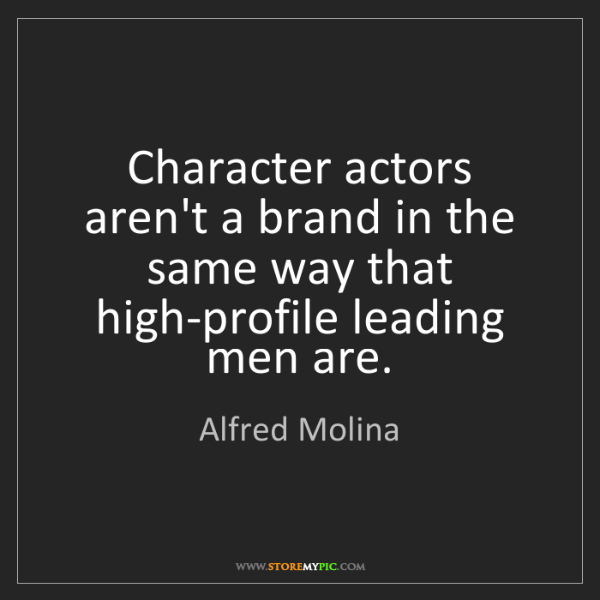 Alfred Molina: Character actors aren't a brand in the same way that...