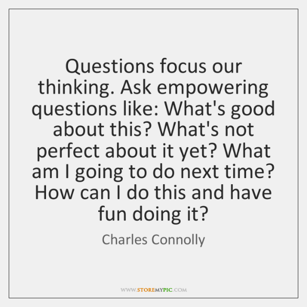 Questions focus our thinking. Ask empowering questions like: What's good about this? ...