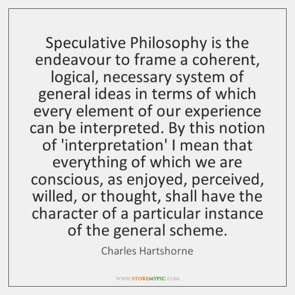 Speculative Philosophy is the endeavour to frame a coherent, logical, necessary system ...