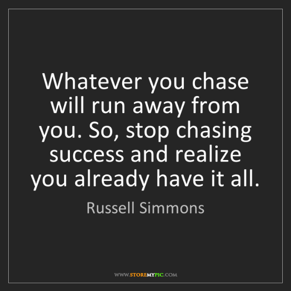 Russell Simmons: Whatever you chase will run away from you. So, stop chasing...