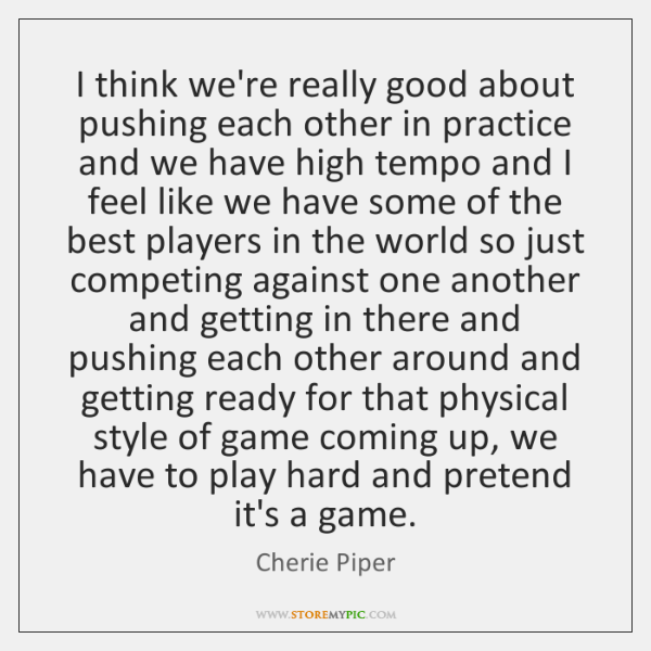 I think we're really good about pushing each other in practice and ...