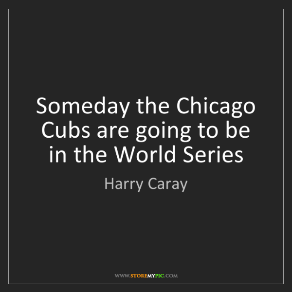 Harry Caray: Someday the Chicago Cubs are going to be in the World...