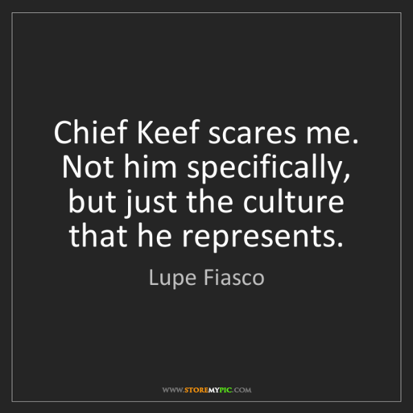 Lupe Fiasco: Chief Keef scares me. Not him specifically, but just...