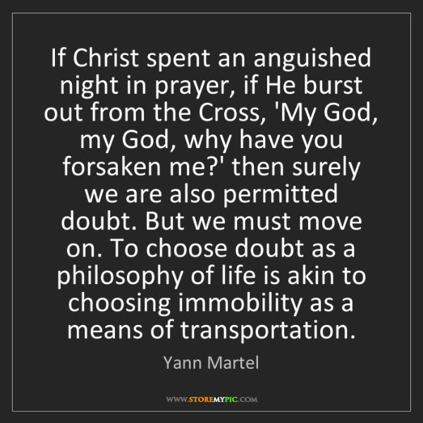 Yann Martel: If Christ spent an anguished night in prayer, if He burst...