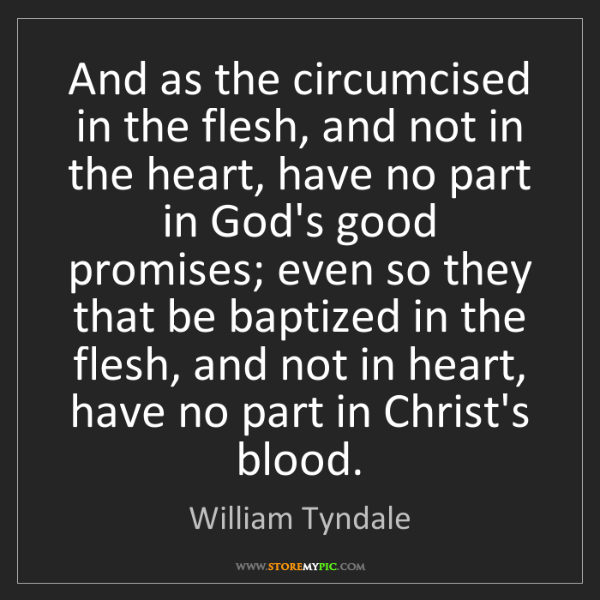 William Tyndale: And as the circumcised in the flesh, and not in the heart,...