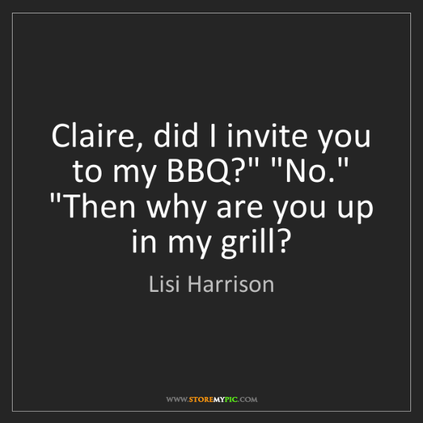 """Lisi Harrison: Claire, did I invite you to my BBQ?"""" """"No."""" """"Then why..."""