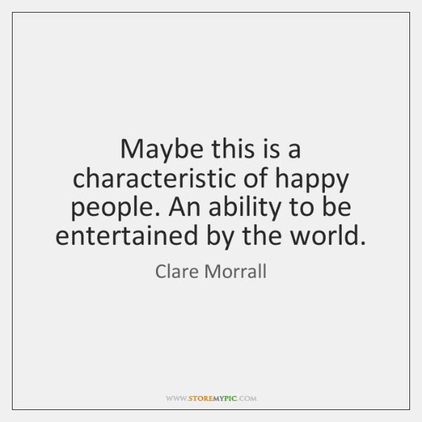 Maybe this is a characteristic of happy people. An ability to be ...