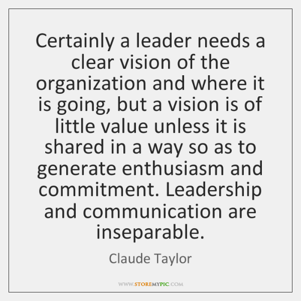 Certainly a leader needs a clear vision of the organization and where ...