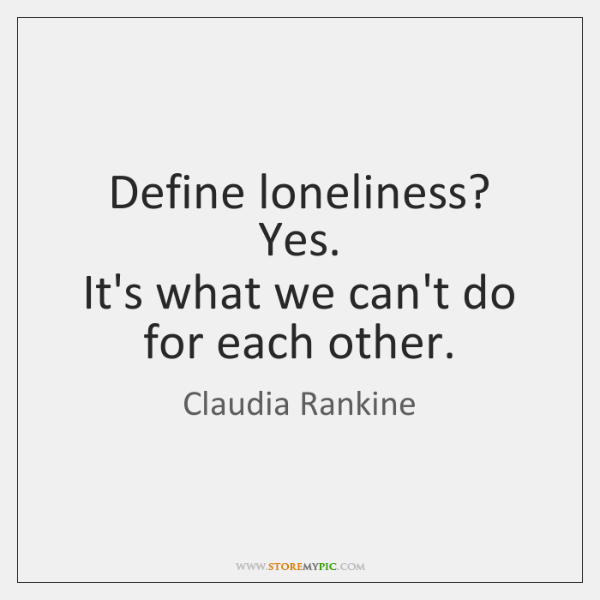 Define loneliness?   Yes.   It's what we can't do for each other.