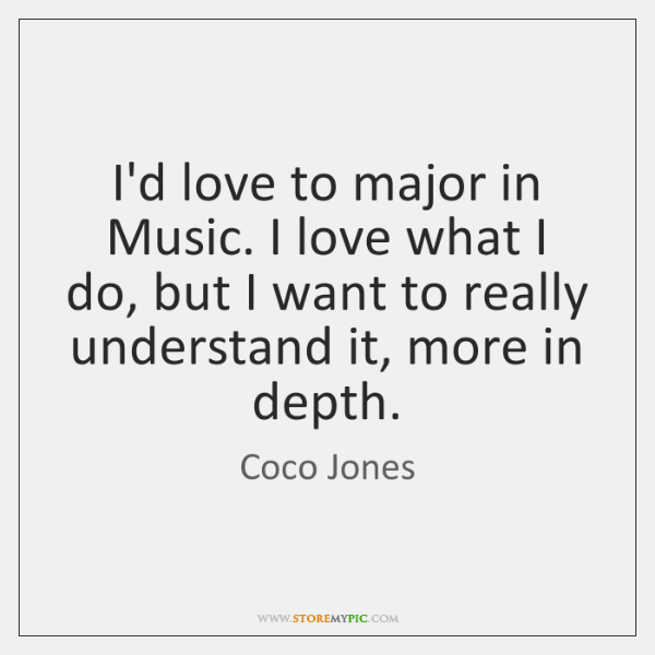 I'd love to major in Music. I love what I do, but ...