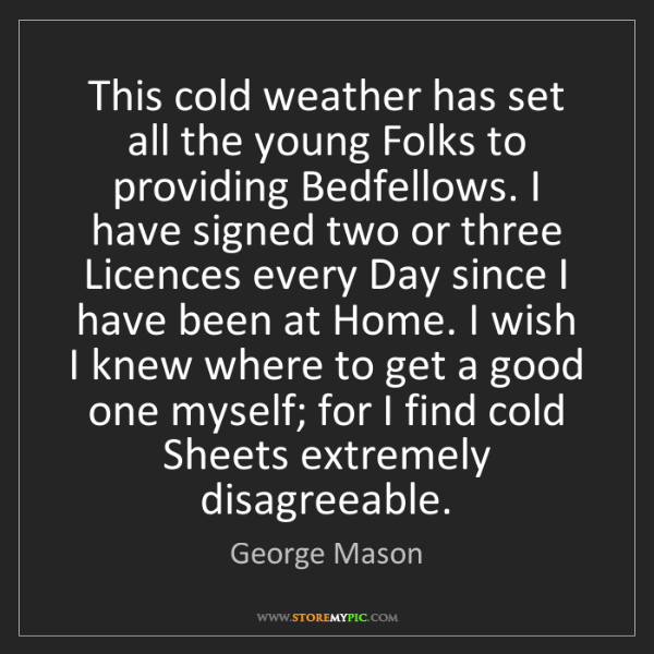 George Mason: This cold weather has set all the young Folks to providing...