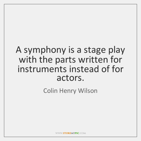 A symphony is a stage play with the parts written for instruments ...