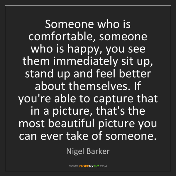 Nigel Barker: Someone who is comfortable, someone who is happy, you...