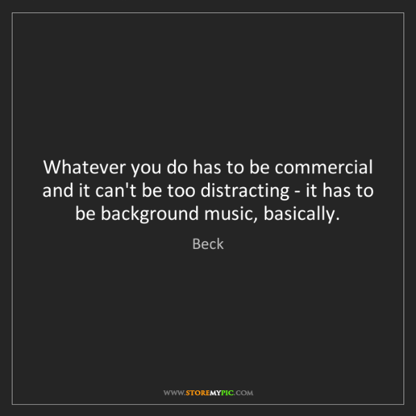 Beck: Whatever you do has to be commercial and it can't be...