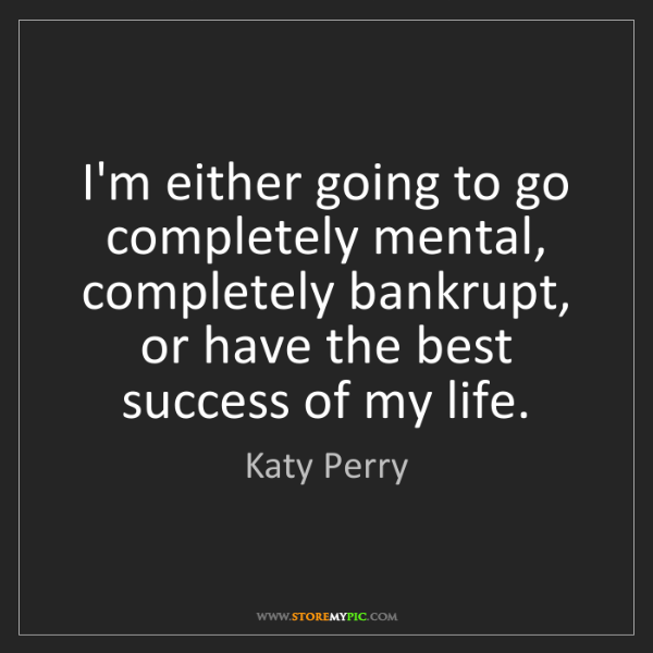 Katy Perry: I'm either going to go completely mental, completely...