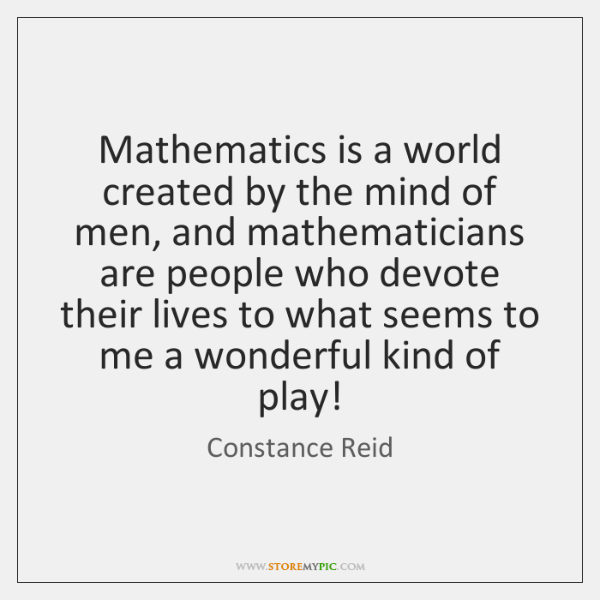 Mathematics is a world created by the mind of men, and mathematicians ...