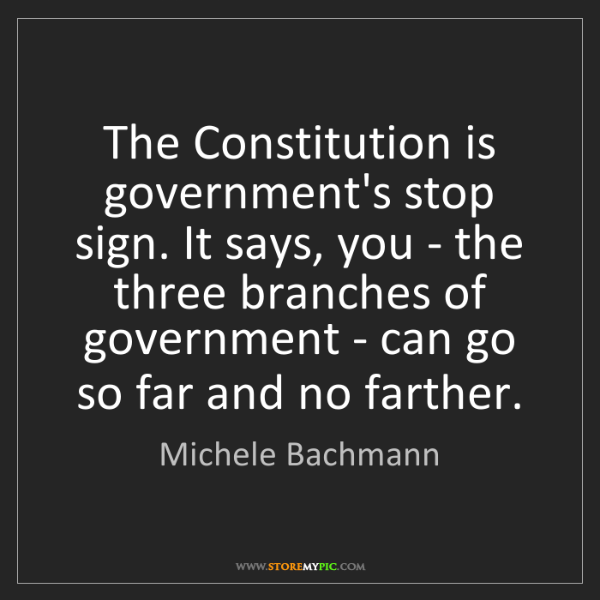 Michele Bachmann: The Constitution is government's stop sign. It says,...