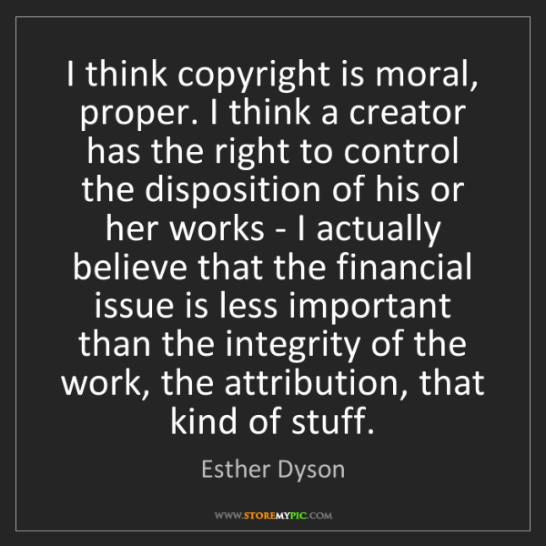 Esther Dyson: I think copyright is moral, proper. I think a creator...
