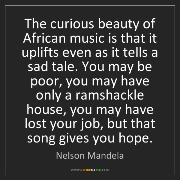 Nelson Mandela: The curious beauty of African music is that it uplifts...