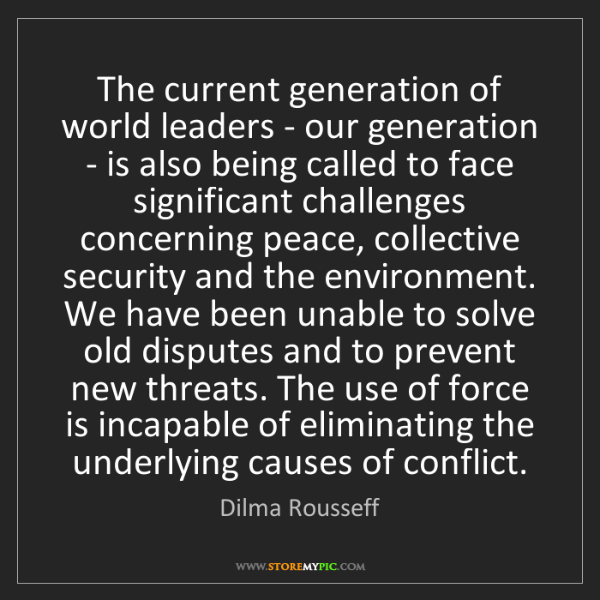 Dilma Rousseff: The current generation of world leaders - our generation...