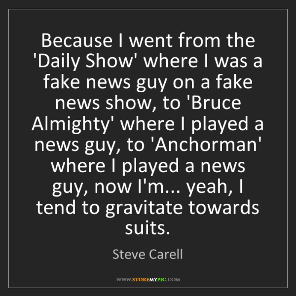 Steve Carell: Because I went from the 'Daily Show' where I was a fake...