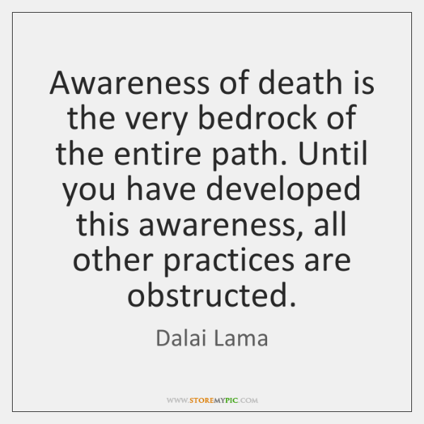 Awareness of death is the very bedrock of the entire path. Until ...