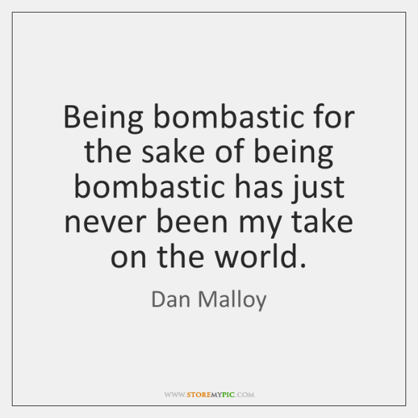 Being bombastic for the sake of being bombastic has just never been ...