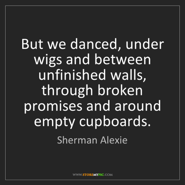 Sherman Alexie: But we danced, under wigs and between unfinished walls,...