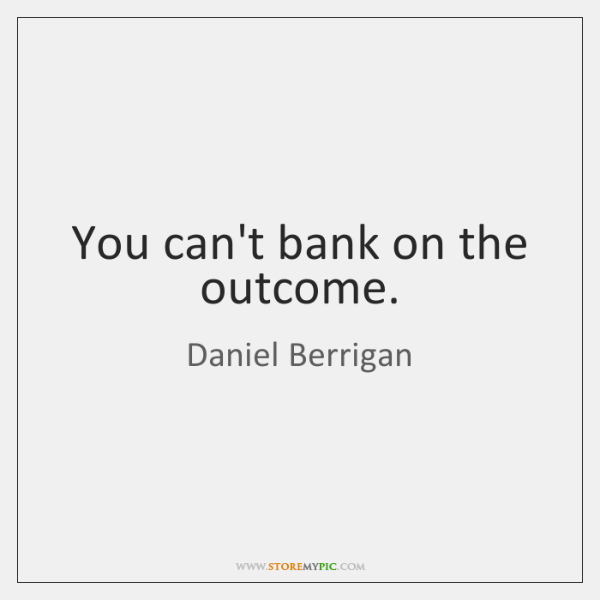 You can't bank on the outcome.
