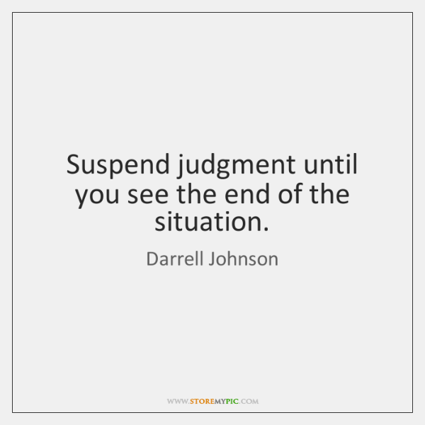 Suspend judgment until you see the end of the situation.