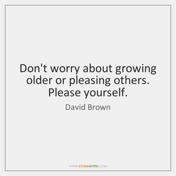 Don't worry about growing older or pleasing others. Please yourself.