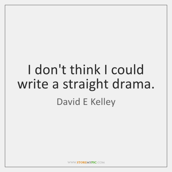 I don't think I could write a straight drama.