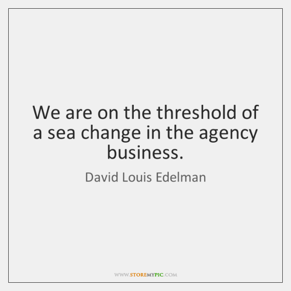 We are on the threshold of a sea change in the agency ...