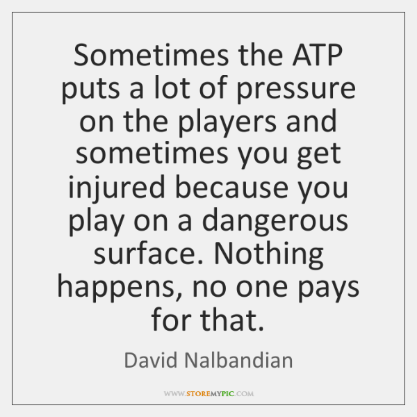 Sometimes the ATP puts a lot of pressure on the players and ...