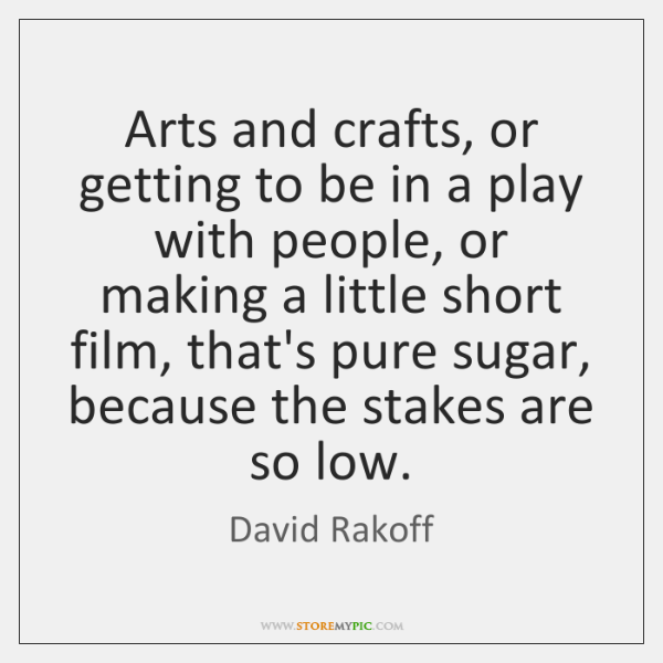 Arts and crafts, or getting to be in a play with people, ...