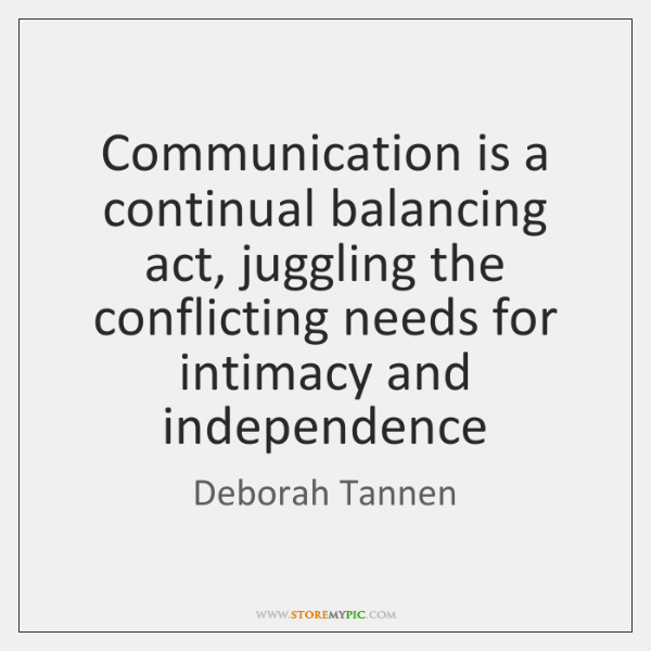 Communication is a continual balancing act, juggling the conflicting needs for intimacy ...