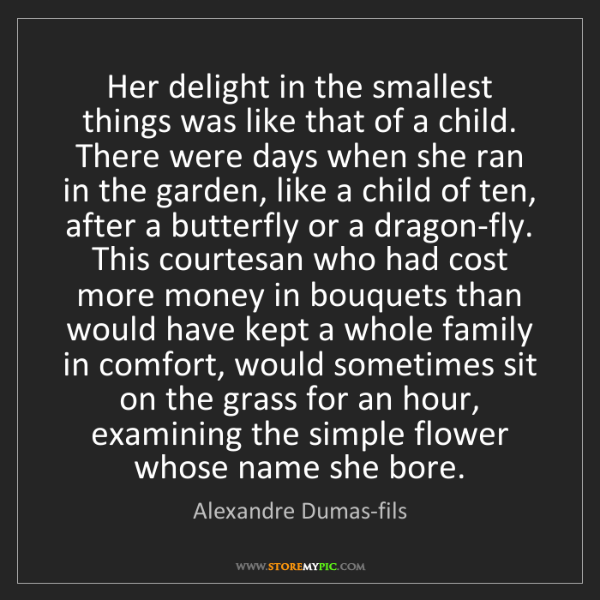 Alexandre Dumas-fils: Her delight in the smallest things was like that of a...
