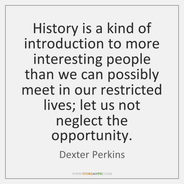 History is a kind of introduction to more interesting people than we ...