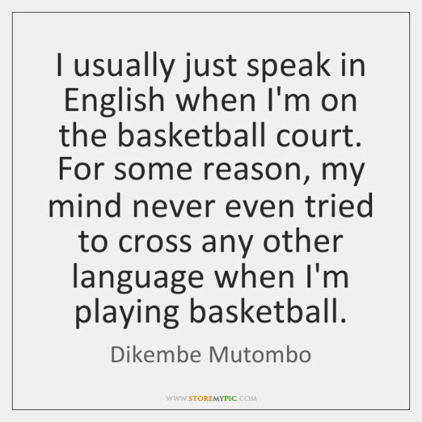 I usually just speak in English when I'm on the basketball court. ...