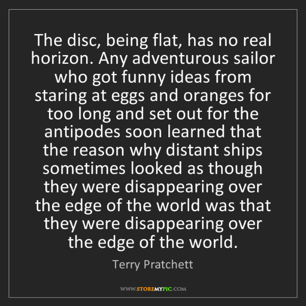 Terry Pratchett: The disc, being flat, has no real horizon. Any adventurous...