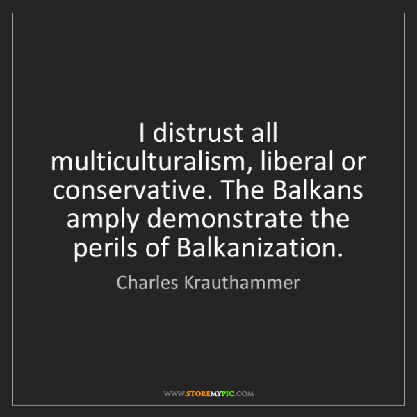 Charles Krauthammer: I distrust all multiculturalism, liberal or conservative....