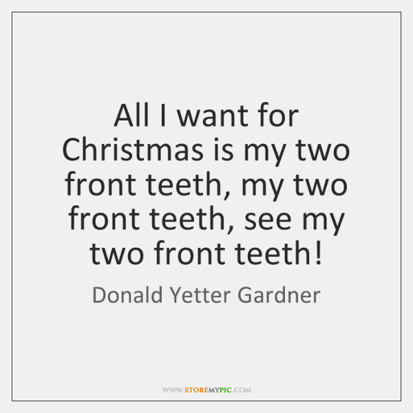 All I want for Christmas is my two front teeth, my two ...