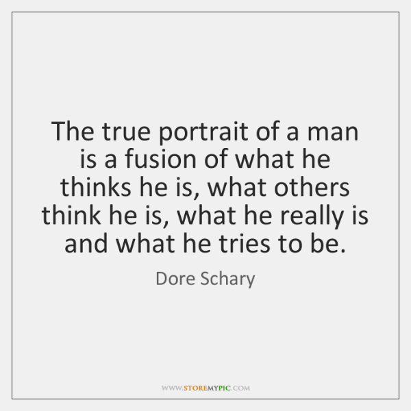 The true portrait of a man is a fusion of what he ...