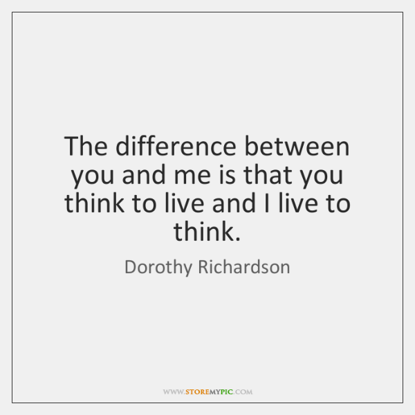 The difference between you and me is that you think to live ...