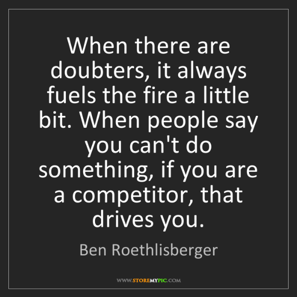 Ben Roethlisberger: When there are doubters, it always fuels the fire a little...
